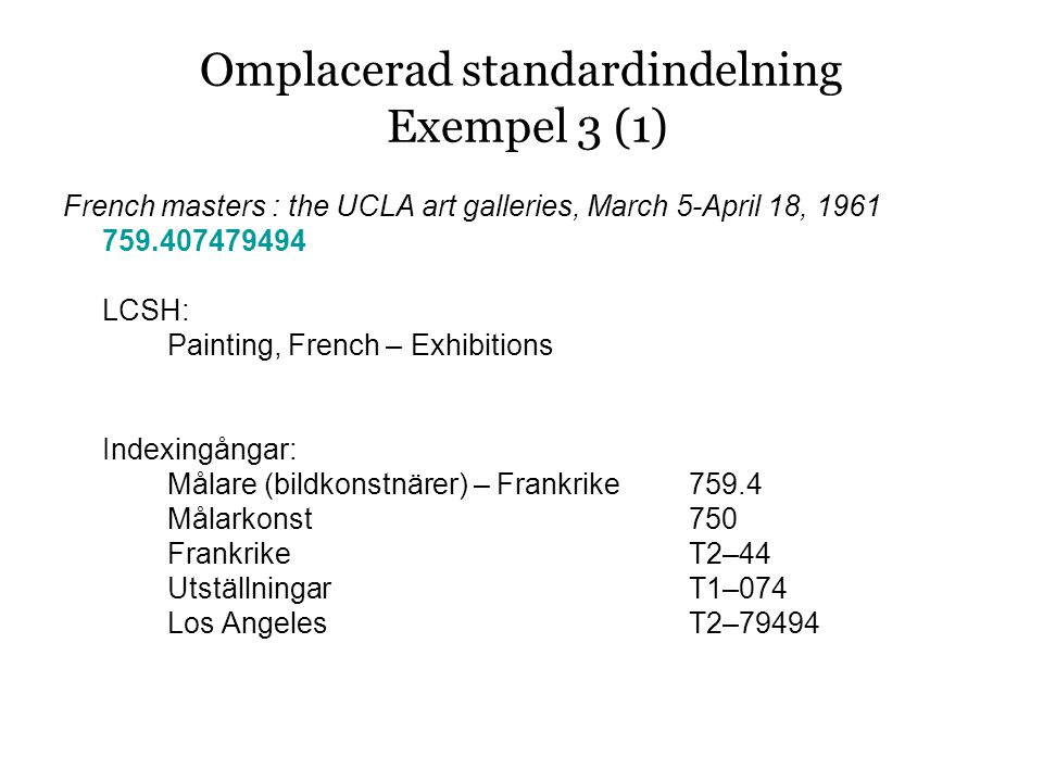 Omplacerad standardindelning Exempel 3 (1) French masters : the UCLA art galleries, March 5-April 18, 1961 759.407479494 LCSH: Painting, French – Exhibitions Indexingångar: Målare (bildkonstnärer) – Frankrike759.4 Målarkonst750 FrankrikeT2–44 UtställningarT1–074 Los AngelesT2–79494