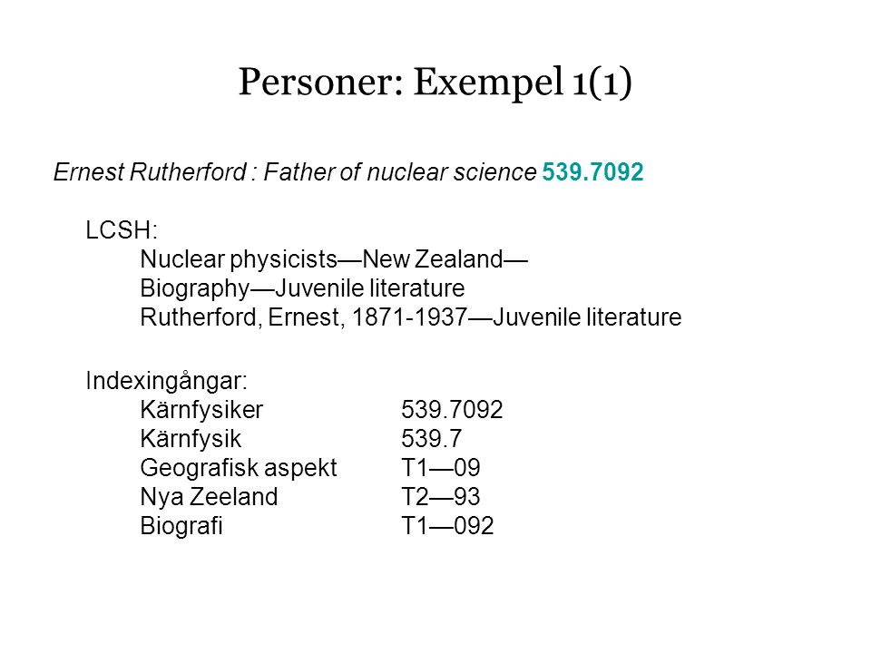 Personer: Exempel 1(1) Ernest Rutherford : Father of nuclear science 539.7092 LCSH: Nuclear physicists—New Zealand— Biography—Juvenile literature Rutherford, Ernest, 1871-1937—Juvenile literature Indexingångar: Kärnfysiker539.7092 Kärnfysik539.7 Geografisk aspektT1—09 Nya ZeelandT2—93 BiografiT1—092
