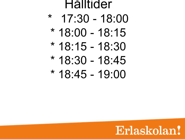 Hålltider *17:30 - 18:00 * 18:00 - 18:15 * 18:15 - 18:30 * 18:30 - 18:45 * 18:45 - 19:00