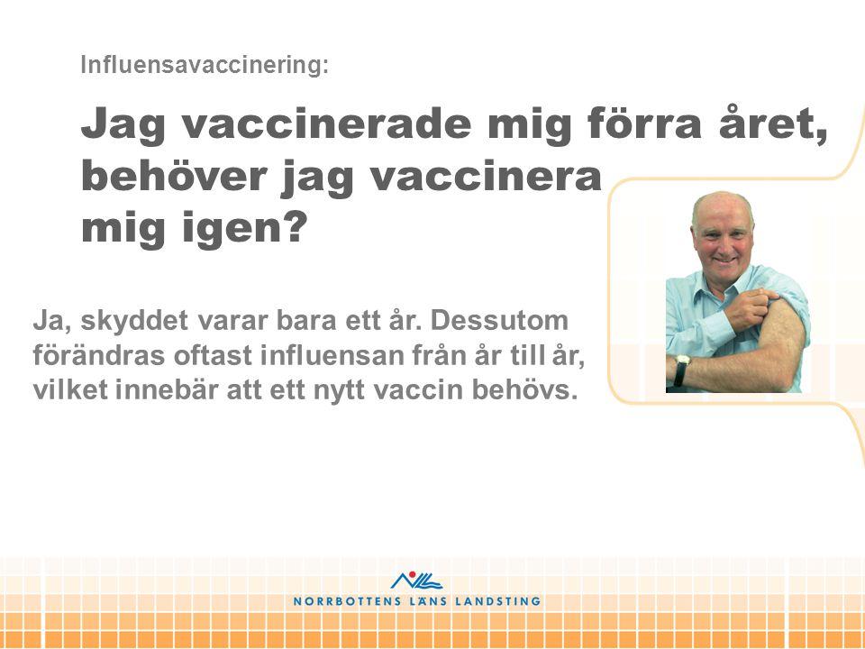 Ja, skyddet varar bara ett år. Dessutom förändras oftast influensan från år till år, vilket innebär att ett nytt vaccin behövs. Influensavaccinering:
