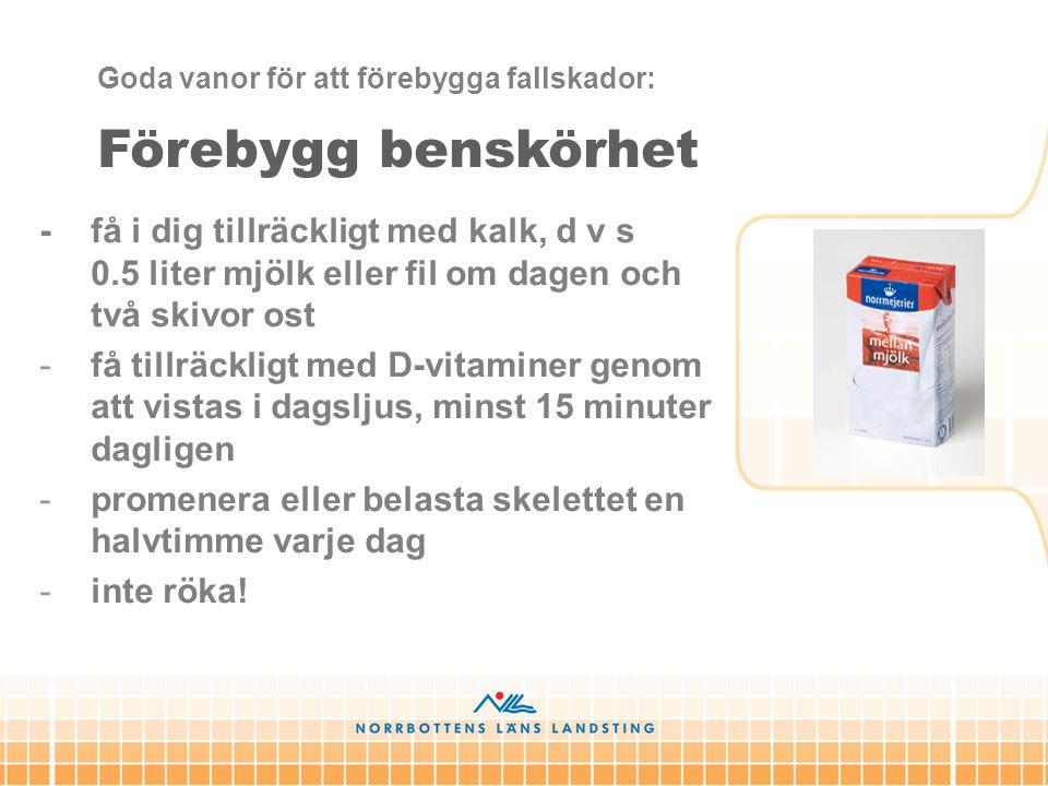 Förebygg benskörhet - få i dig tillräckligt med kalk, d v s 0.5 liter mjölk eller fil om dagen och två skivor ost -få tillräckligt med D-vitaminer gen