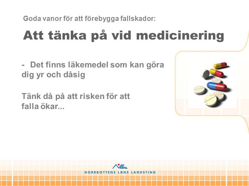 Att tänka på vid medicinering - Det finns läkemedel som kan göra dig yr och dåsig Tänk då på att risken för att falla ökar... Goda vanor för att föreb