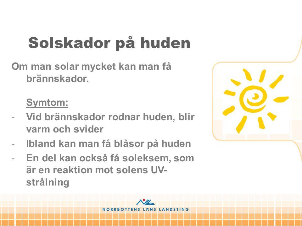 Solskador på huden Om man solar mycket kan man få brännskador. Symtom: -Vid brännskador rodnar huden, blir varm och svider -Ibland kan man få blåsor p