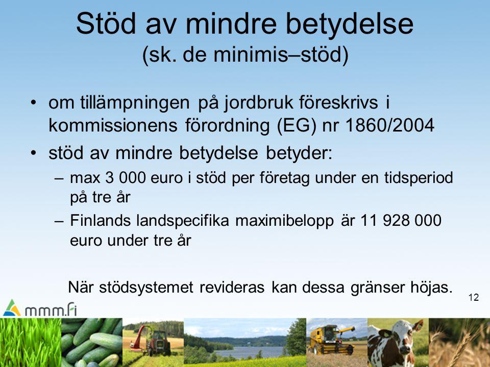 12 Stöd av mindre betydelse (sk. de minimis–stöd) •om tillämpningen på jordbruk föreskrivs i kommissionens förordning (EG) nr 1860/2004 •stöd av mindr