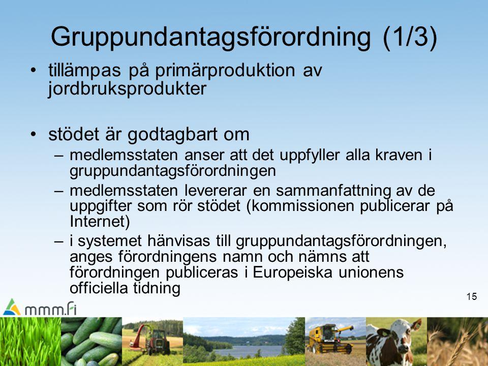 15 Gruppundantagsförordning (1/3) •tillämpas på primärproduktion av jordbruksprodukter •stödet är godtagbart om –medlemsstaten anser att det uppfyller alla kraven i gruppundantagsförordningen –medlemsstaten levererar en sammanfattning av de uppgifter som rör stödet (kommissionen publicerar på Internet) –i systemet hänvisas till gruppundantagsförordningen, anges förordningens namn och nämns att förordningen publiceras i Europeiska unionens officiella tidning