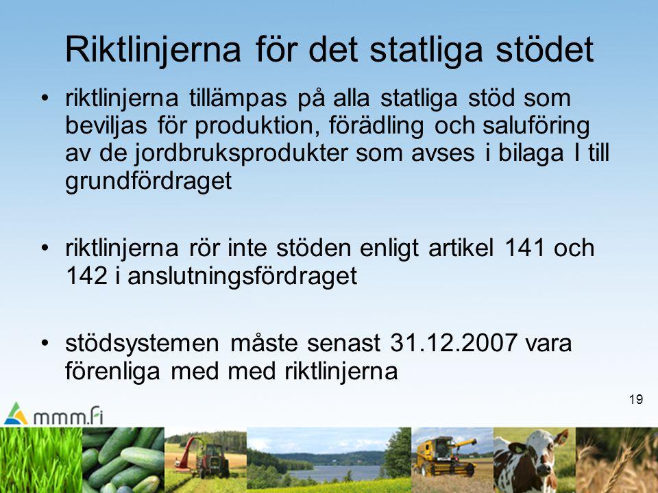 19 Riktlinjerna för det statliga stödet •riktlinjerna tillämpas på alla statliga stöd som beviljas för produktion, förädling och saluföring av de jordbruksprodukter som avses i bilaga I till grundfördraget •riktlinjerna rör inte stöden enligt artikel 141 och 142 i anslutningsfördraget •stödsystemen måste senast 31.12.2007 vara förenliga med med riktlinjerna