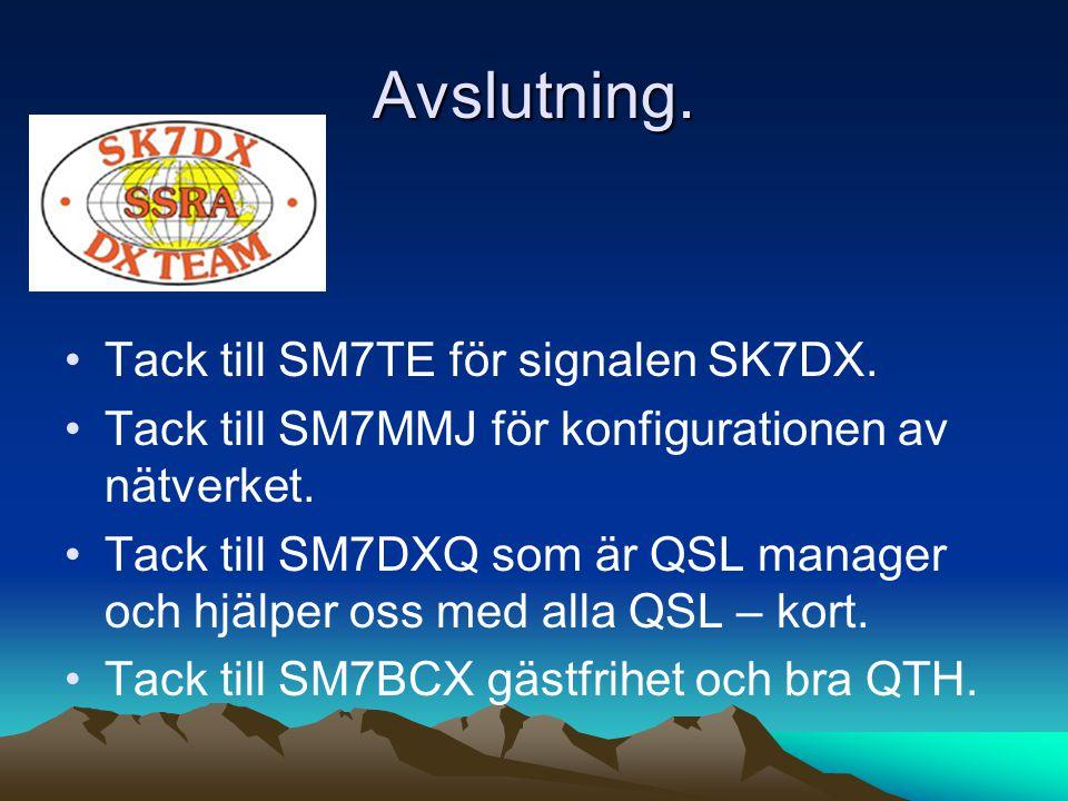 Avslutning. •Tack till SM7TE för signalen SK7DX. •Tack till SM7MMJ för konfigurationen av nätverket. •Tack till SM7DXQ som är QSL manager och hjälper