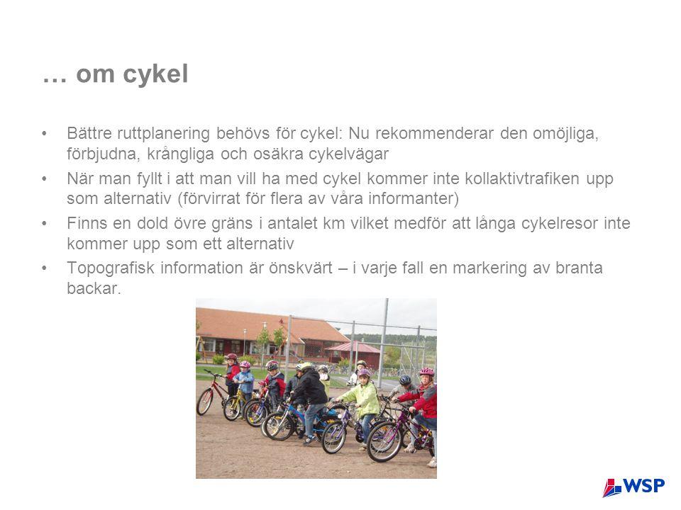 … om cykel •Bättre ruttplanering behövs för cykel: Nu rekommenderar den omöjliga, förbjudna, krångliga och osäkra cykelvägar •När man fyllt i att man vill ha med cykel kommer inte kollaktivtrafiken upp som alternativ (förvirrat för flera av våra informanter) •Finns en dold övre gräns i antalet km vilket medför att långa cykelresor inte kommer upp som ett alternativ •Topografisk information är önskvärt – i varje fall en markering av branta backar.