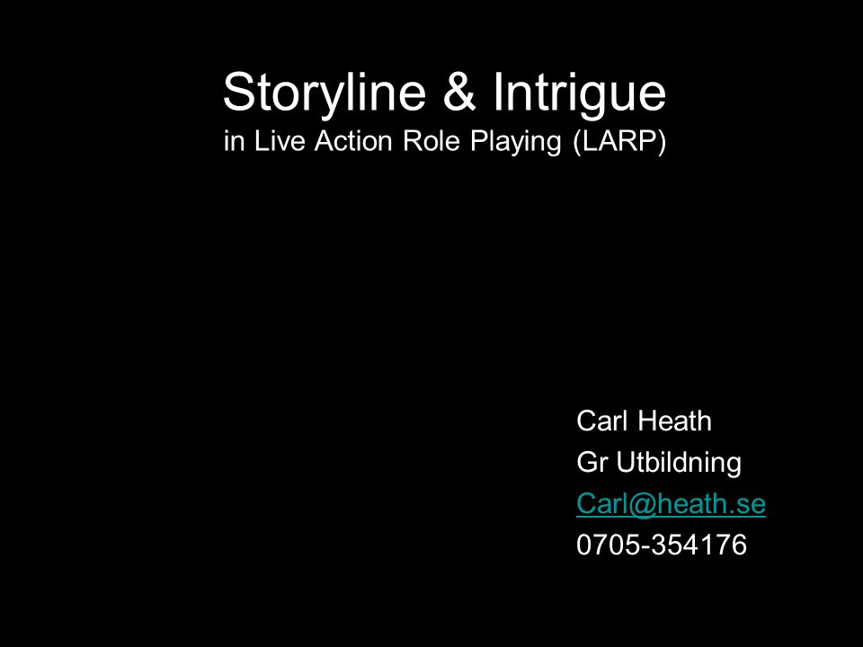 Storyline & Intrigue in Live Action Role Playing (LARP) Carl Heath Gr Utbildning Carl@heath.se 0705-354176