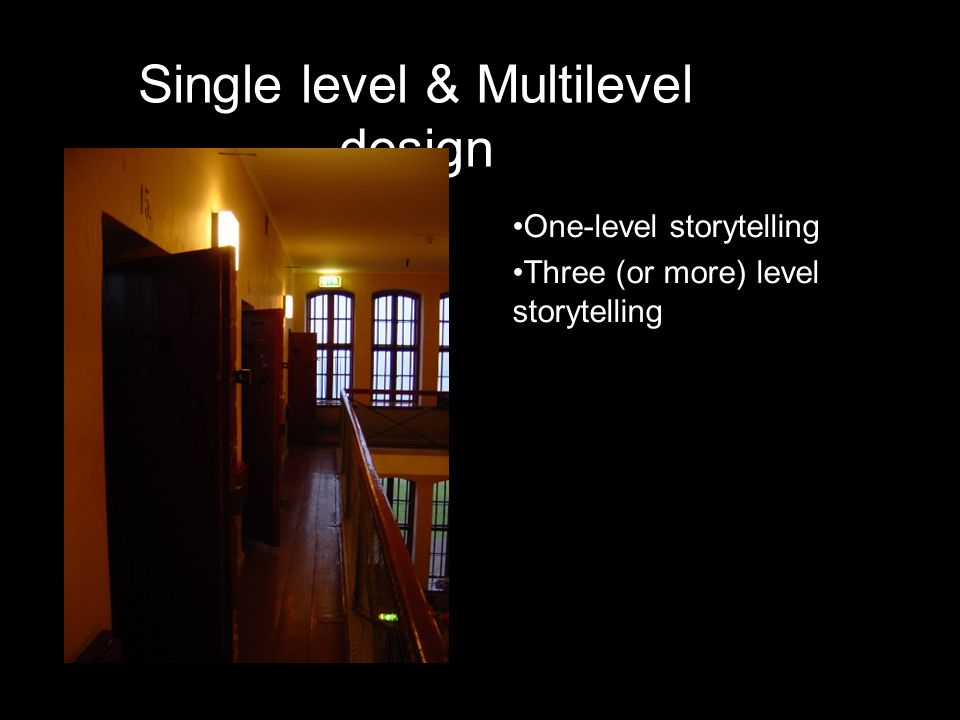 Single level & Multilevel design •One-level storytelling •Three (or more) level storytelling