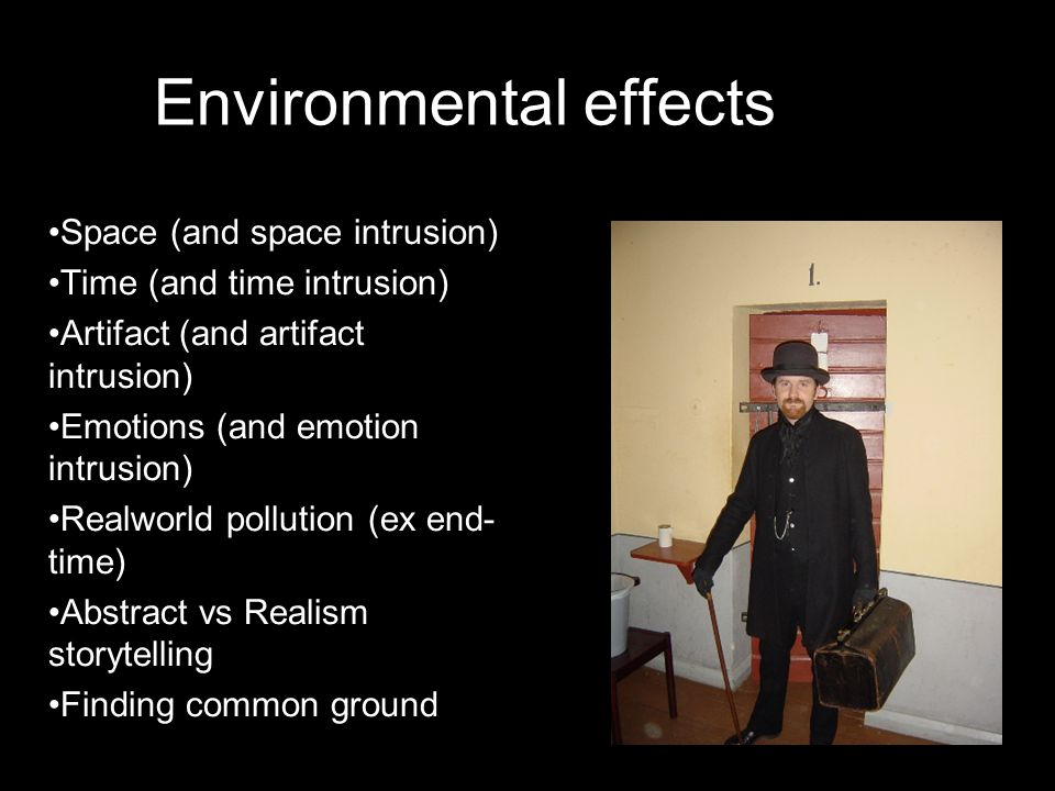 Environmental effects •Space (and space intrusion) •Time (and time intrusion) •Artifact (and artifact intrusion) •Emotions (and emotion intrusion) •Re
