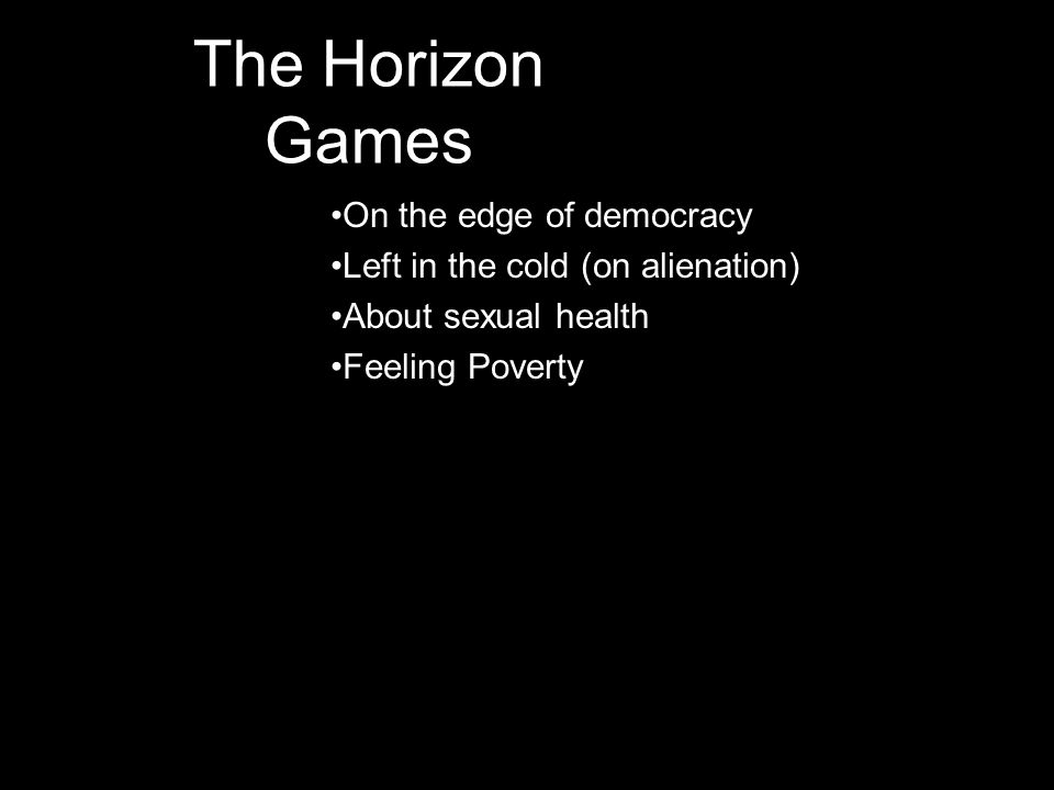 The Horizon Games •On the edge of democracy •Left in the cold (on alienation) •About sexual health •Feeling Poverty
