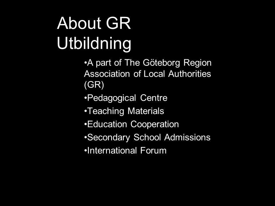 About GR Utbildning •A part of The Göteborg Region Association of Local Authorities (GR) •Pedagogical Centre •Teaching Materials •Education Cooperatio
