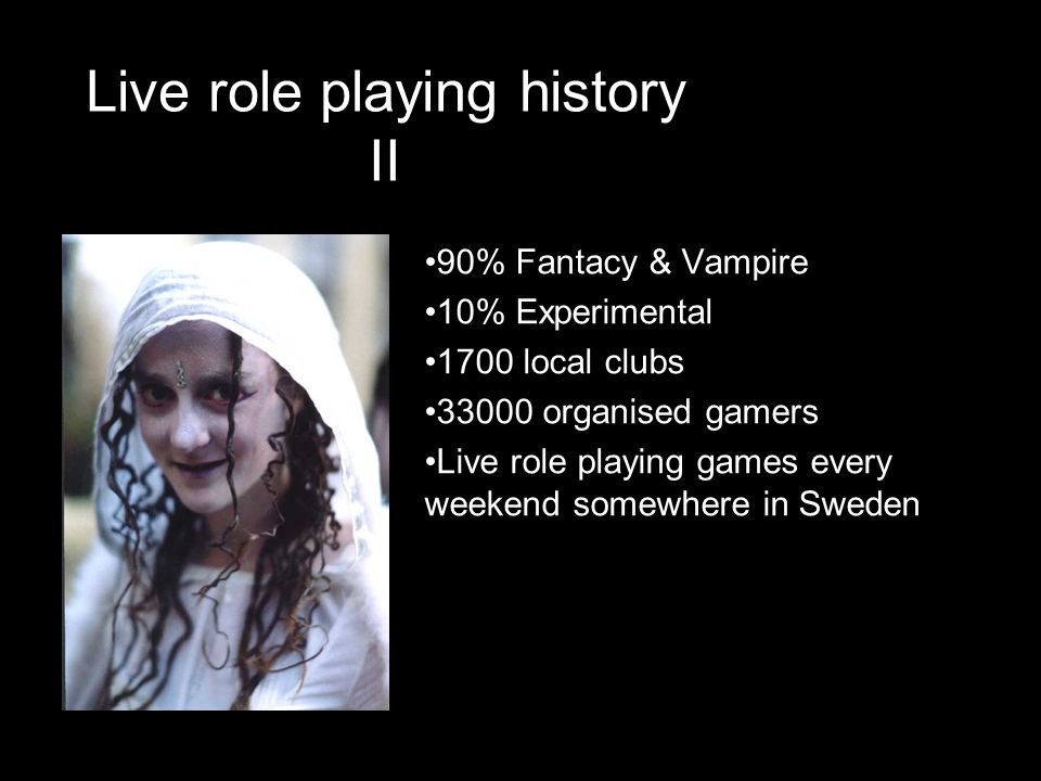 Live role playing history II •90% Fantacy & Vampire •10% Experimental •1700 local clubs •33000 organised gamers •Live role playing games every weekend somewhere in Sweden