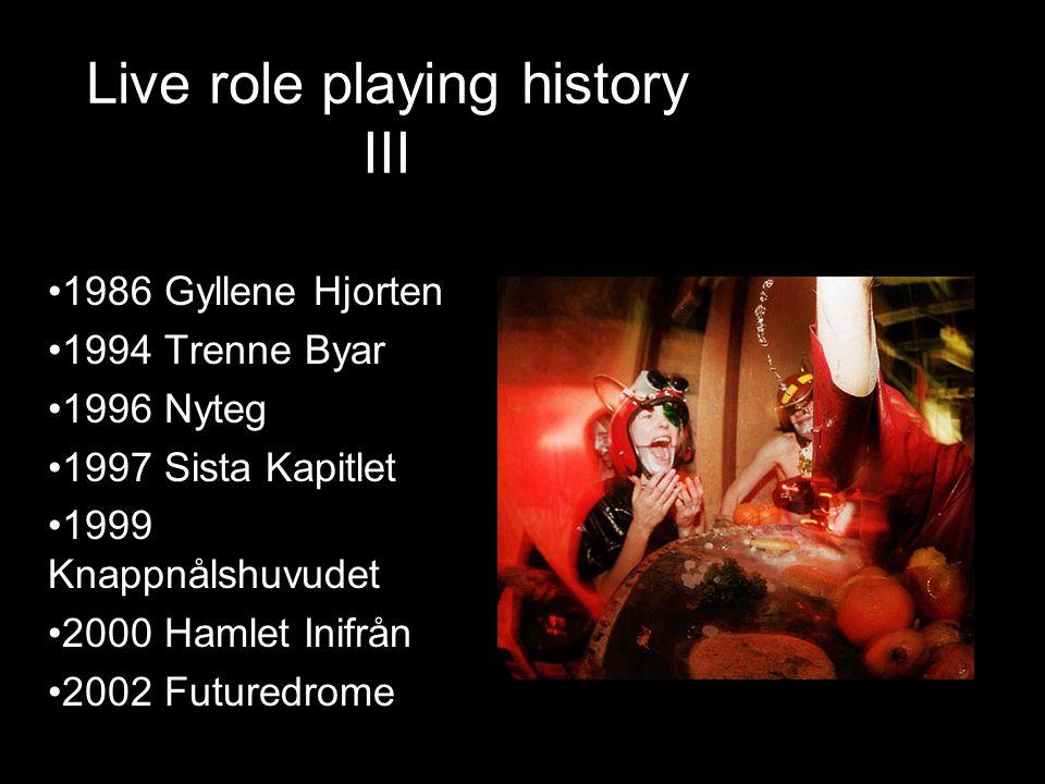 Live role playing history III •1986 Gyllene Hjorten •1994 Trenne Byar •1996 Nyteg •1997 Sista Kapitlet •1999 Knappnålshuvudet •2000 Hamlet Inifrån •2002 Futuredrome
