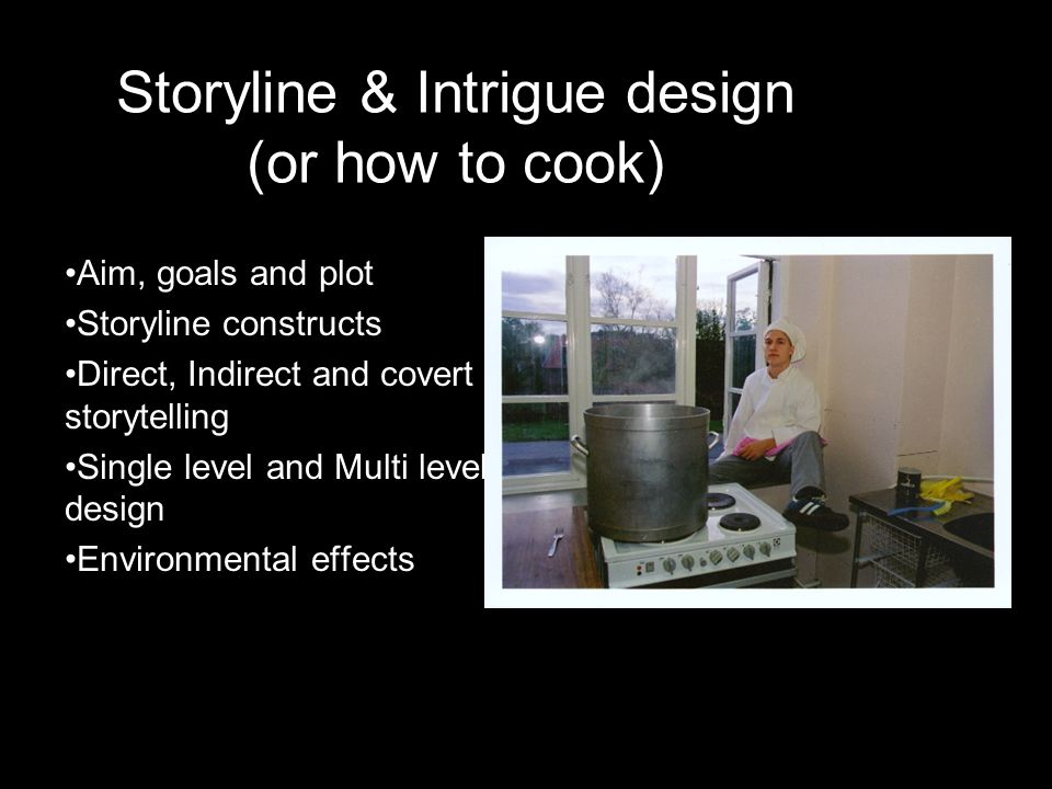 Storyline & Intrigue design (or how to cook) •Aim, goals and plot •Storyline constructs •Direct, Indirect and covert storytelling •Single level and Mu