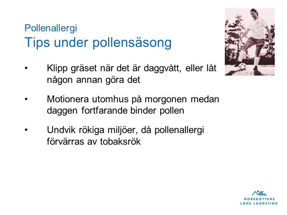 Pollenallergi Tips under pollensäsong •Klipp gräset när det är daggvått, eller låt någon annan göra det •Motionera utomhus på morgonen medan daggen fortfarande binder pollen •Undvik rökiga miljöer, då pollenallergi förvärras av tobaksrök