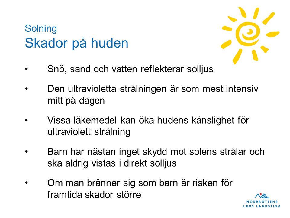 Solning Skador på huden •Snö, sand och vatten reflekterar solljus •Den ultravioletta strålningen är som mest intensiv mitt på dagen •Vissa läkemedel kan öka hudens känslighet för ultraviolett strålning •Barn har nästan inget skydd mot solens strålar och ska aldrig vistas i direkt solljus •Om man bränner sig som barn är risken för framtida skador större