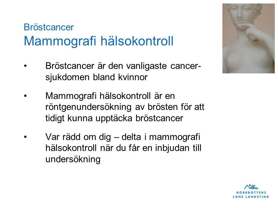 Bröstcancer Mammografi hälsokontroll •Bröstcancer är den vanligaste cancer- sjukdomen bland kvinnor •Mammografi hälsokontroll är en röntgenundersökning av brösten för att tidigt kunna upptäcka bröstcancer •Var rädd om dig – delta i mammografi hälsokontroll när du får en inbjudan till undersökning