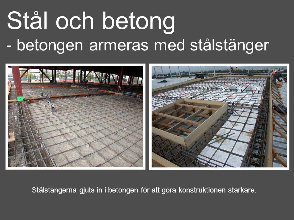 Stål och betong - betongen armeras med stålstänger Stålstängerna gjuts in i betongen för att göra konstruktionen starkare.