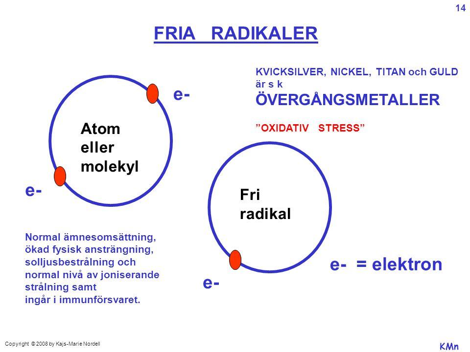 Atom eller molekyl Fri radikal e- FRIA RADIKALER e- = elektron KMn Copyright © 2008 by Kajs-Marie Nordell Normal ämnesomsättning, ökad fysisk ansträngning, solljusbestrålning och normal nivå av joniserande strålning samt ingår i immunförsvaret.
