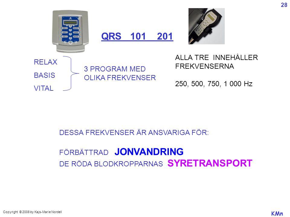 QRS 101 201 RELAX BASIS VITAL 3 PROGRAM MED OLIKA FREKVENSER ALLA TRE INNEHÅLLER FREKVENSERNA 250, 500, 750, 1 000 Hz DESSA FREKVENSER ÄR ANSVARIGA FÖR: FÖRBÄTTRAD JONVANDRING DE RÖDA BLODKROPPARNAS SYRETRANSPORT KMn Copyright © 2008 by Kajs-Marie Nordell 28