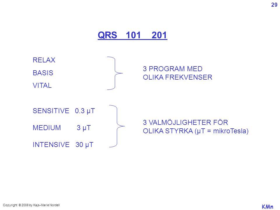 QRS 101 201 RELAX BASIS VITAL 3 PROGRAM MED OLIKA FREKVENSER SENSITIVE 0.3 µT MEDIUM 3 µT INTENSIVE 30 µT 3 VALMÖJLIGHETER FÖR OLIKA STYRKA (µT = mikroTesla) KMn Copyright © 2008 by Kajs-Marie Nordell 29