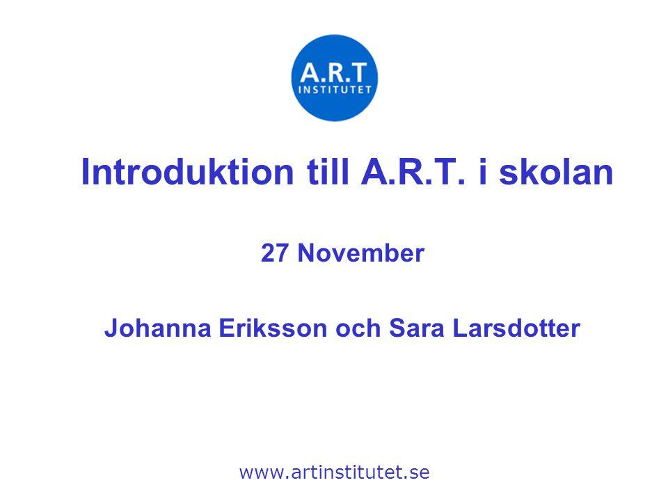 Introduktion till A.R.T. i skolan 27 November Johanna Eriksson och Sara Larsdotter www.artinstitutet.se
