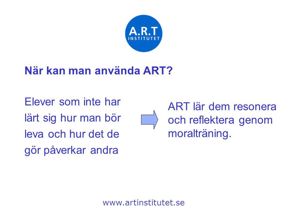 När kan man använda ART? www.artinstitutet.se Elever som inte har lärt sig hur man bör leva och hur det de gör påverkar andra ART lär dem resonera och