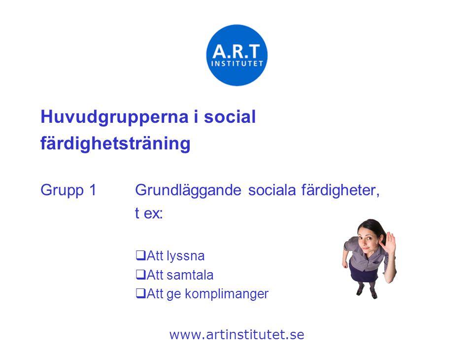 Huvudgrupperna i social färdighetsträning Grupp 1Grundläggande sociala färdigheter, t ex:  Att lyssna  Att samtala  Att ge komplimanger www.artinst