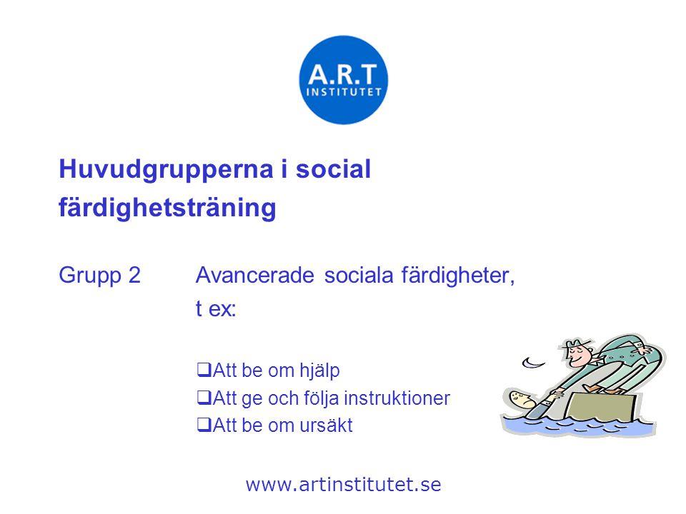 Huvudgrupperna i social färdighetsträning Grupp 2Avancerade sociala färdigheter, t ex:  Att be om hjälp  Att ge och följa instruktioner  Att be om
