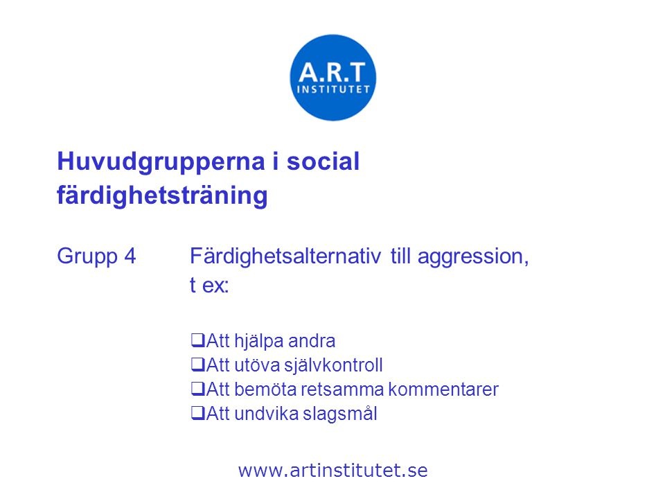 Huvudgrupperna i social färdighetsträning Grupp 4Färdighetsalternativ till aggression, t ex:  Att hjälpa andra  Att utöva självkontroll  Att bemöta