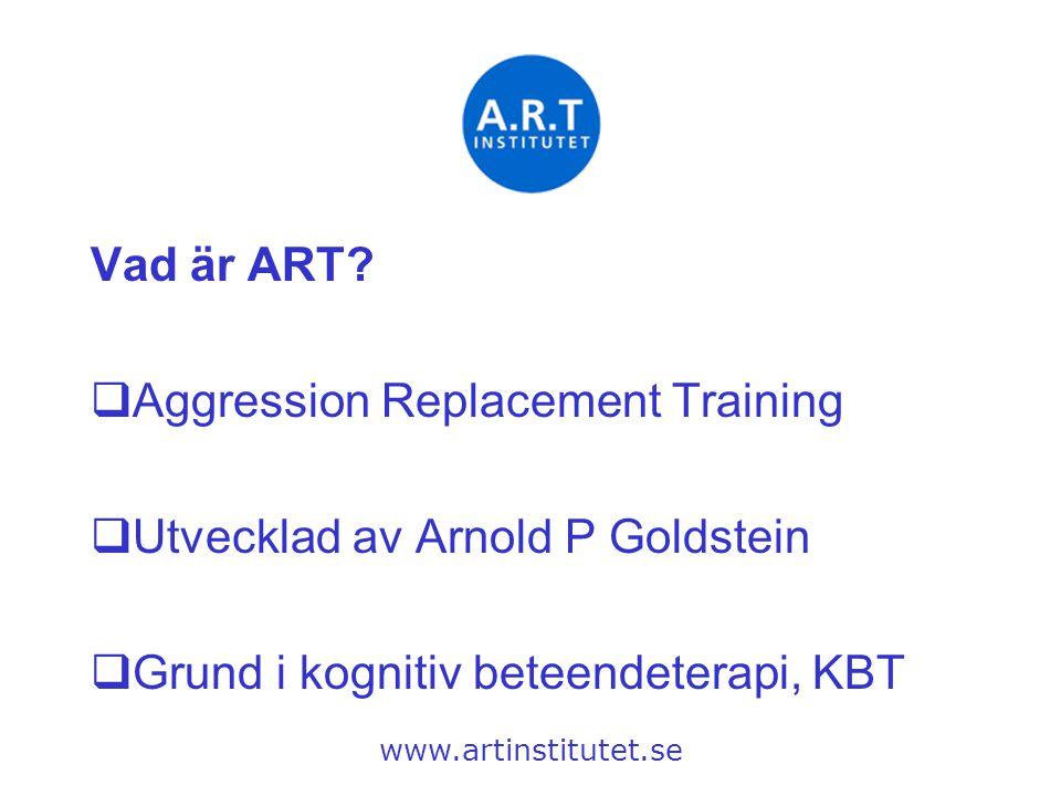 Vad är ART?  Aggression Replacement Training  Utvecklad av Arnold P Goldstein  Grund i kognitiv beteendeterapi, KBT www.artinstitutet.se