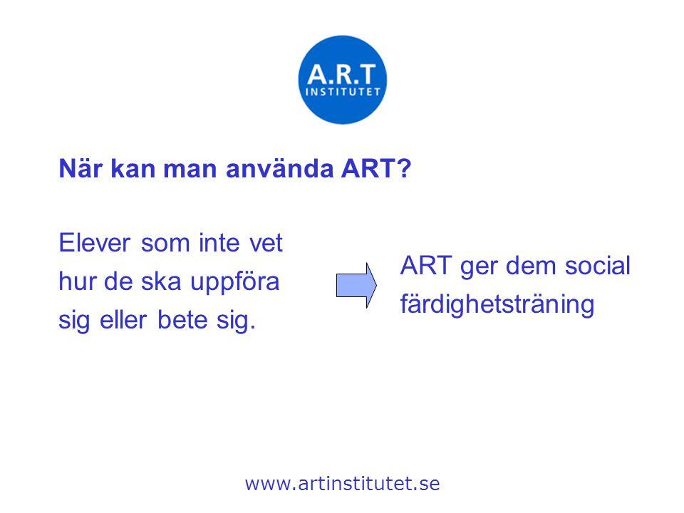 När kan man använda ART? www.artinstitutet.se Elever som inte vet hur de ska uppföra sig eller bete sig. ART ger dem social färdighetsträning