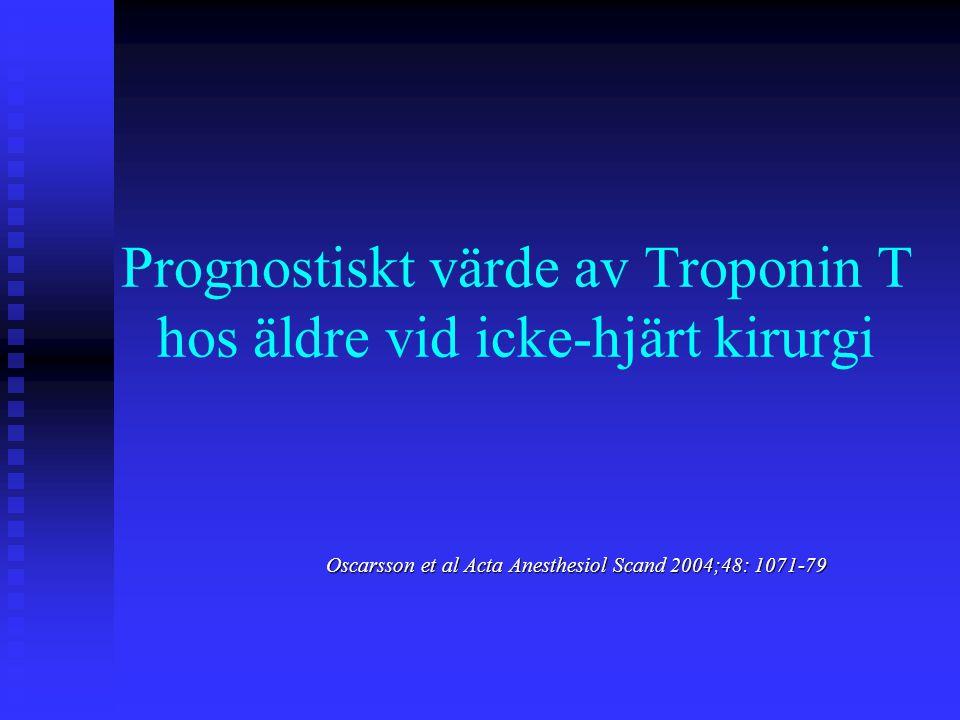Prognostiskt värde av Troponin T hos äldre vid icke-hjärt kirurgi Oscarsson et al Acta Anesthesiol Scand 2004;48: 1071-79