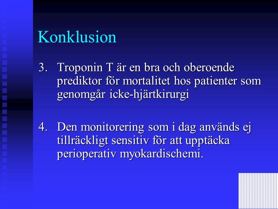 Konklusion 3.Troponin T är en bra och oberoende prediktor för mortalitet hos patienter som genomgår icke-hjärtkirurgi 4.Den monitorering som i dag används ej tillräckligt sensitiv för att upptäcka perioperativ myokardischemi.