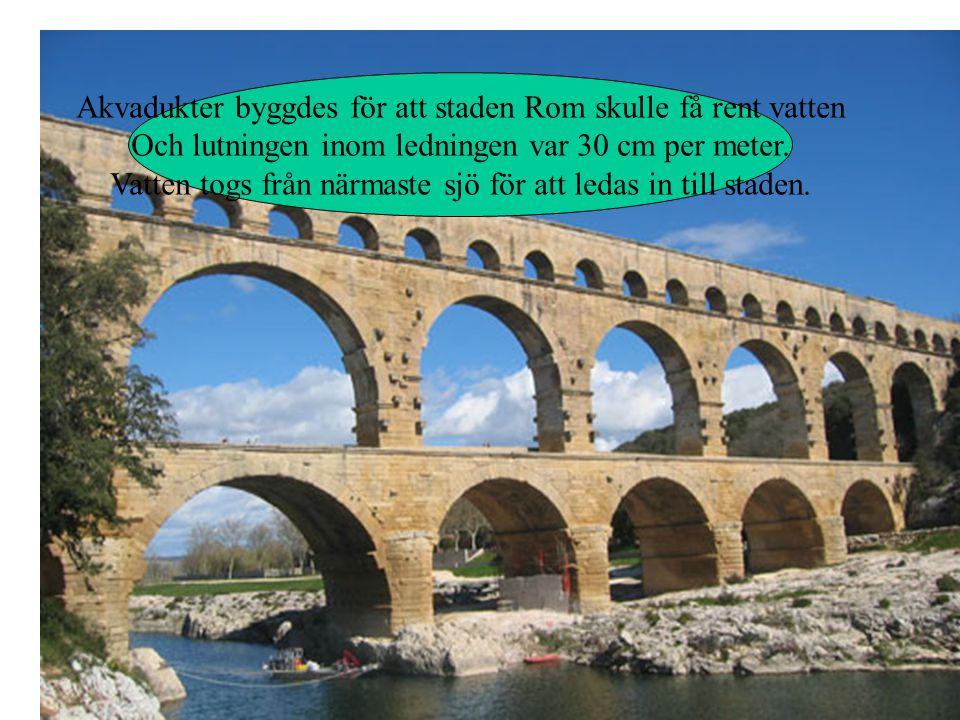Akvadukter byggdes för att staden Rom skulle få rent vatten Och lutningen inom ledningen var 30 cm per meter.