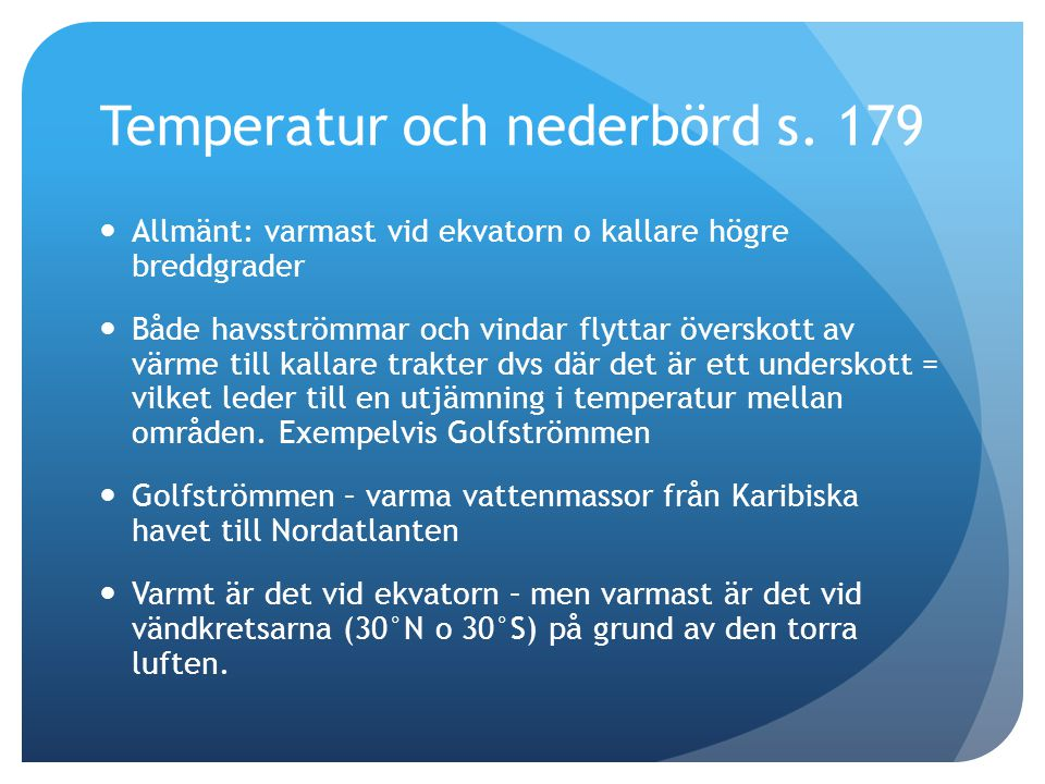 Temperatur och nederbörd s. 179  Allmänt: varmast vid ekvatorn o kallare högre breddgrader  Både havsströmmar och vindar flyttar överskott av värme