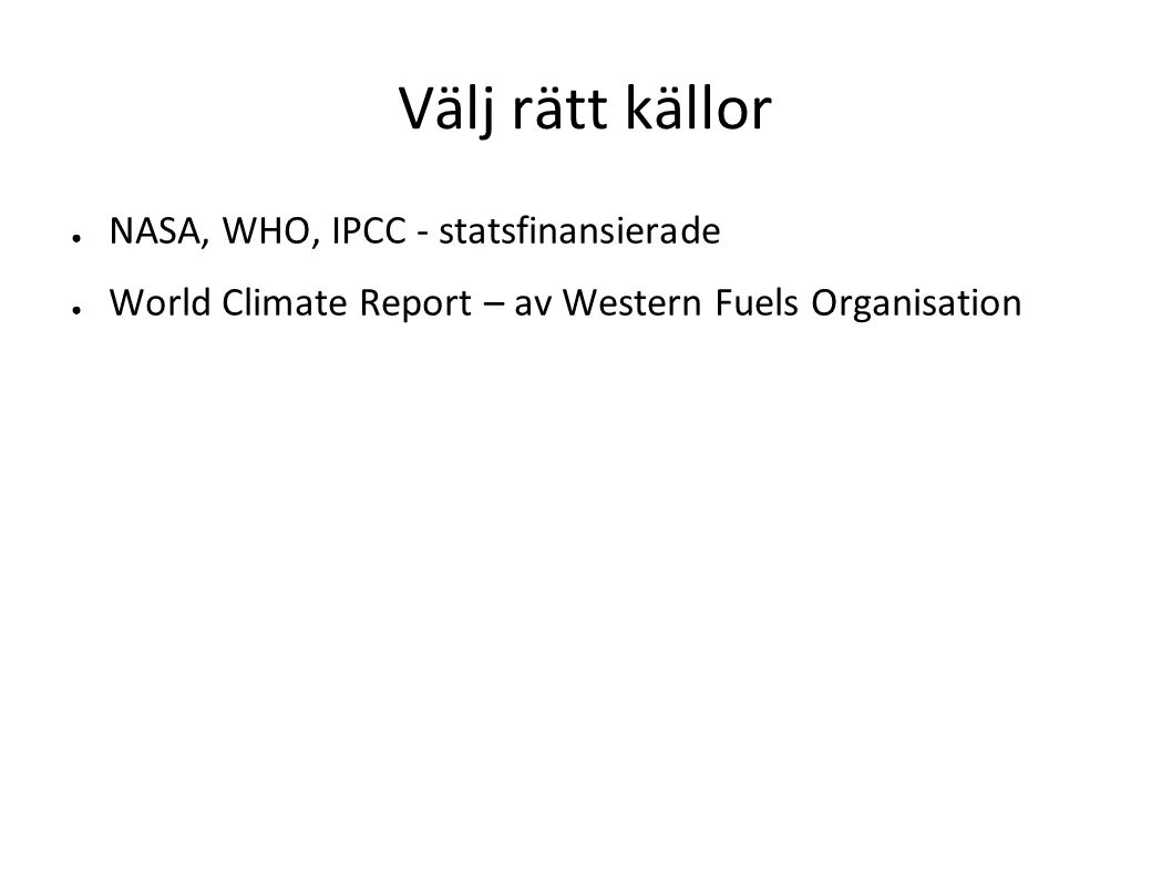 Välj rätt källor ● NASA, WHO, IPCC - statsfinansierade ● World Climate Report – av Western Fuels Organisation