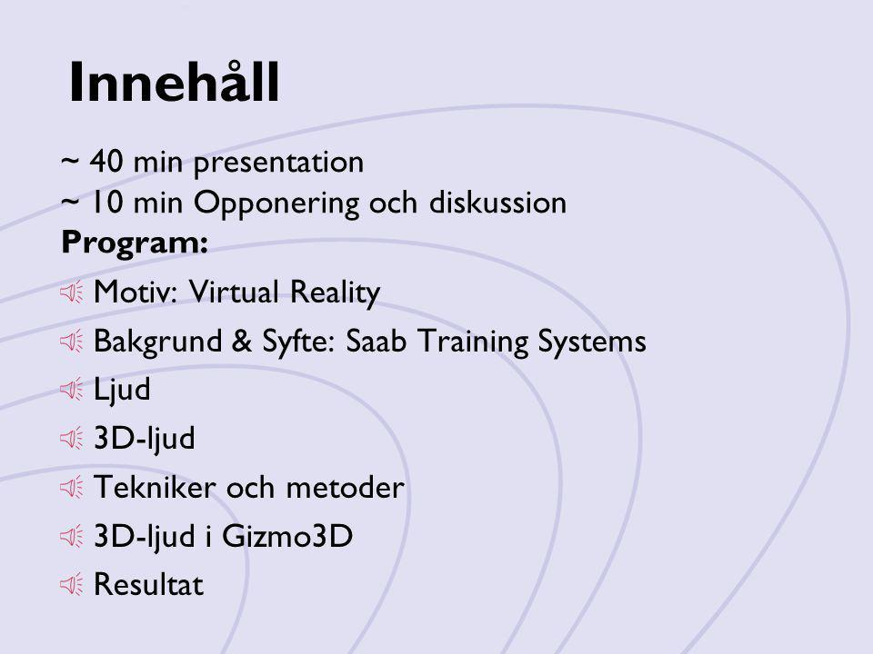 Innehåll Motiv: Virtual Reality Bakgrund & Syfte: Saab Training Systems Ljud 3D-ljud Tekniker och metoder 3D-ljud i Gizmo3D Resultat ~ 40 min presenta