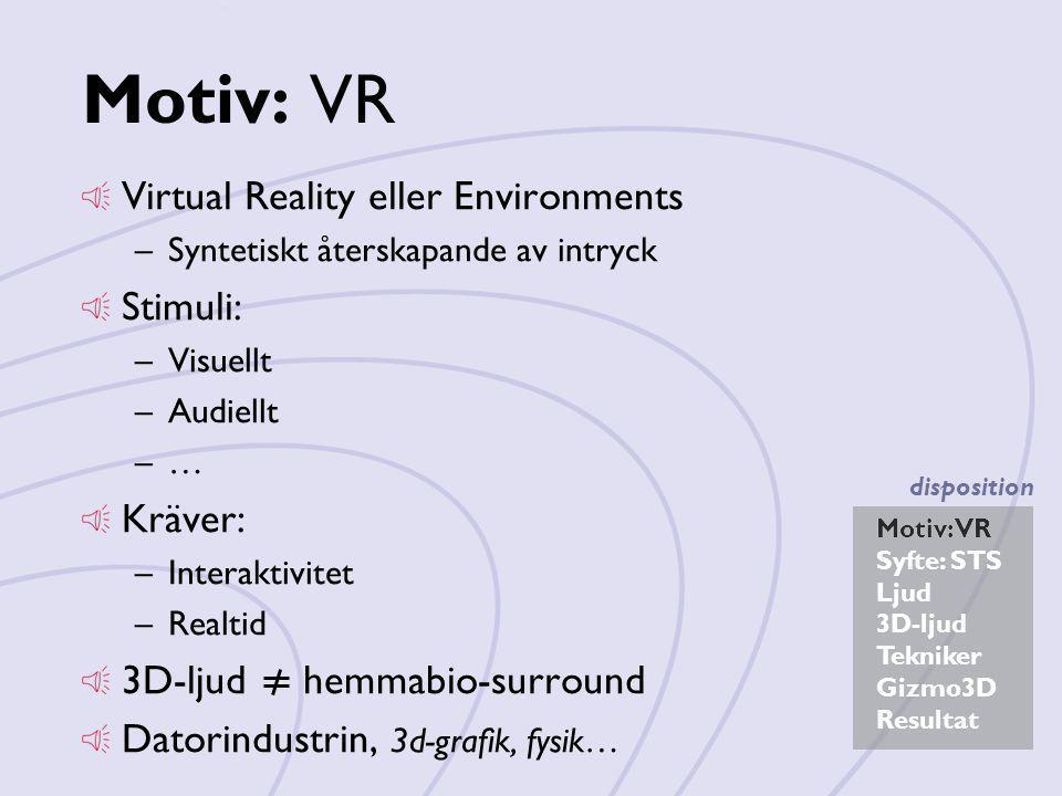 Motiv: VR Syfte: STS Ljud 3D-ljud Tekniker Gizmo3D Resultat disposition Motiv: VR Virtual Reality eller Environments –Syntetiskt återskapande av intryck Stimuli: –Visuellt –Audiellt –…–… Kräver: –Interaktivitet –Realtid 3D-ljud hemmabio-surround Datorindustrin, 3d-grafik, fysik… Motiv: VR