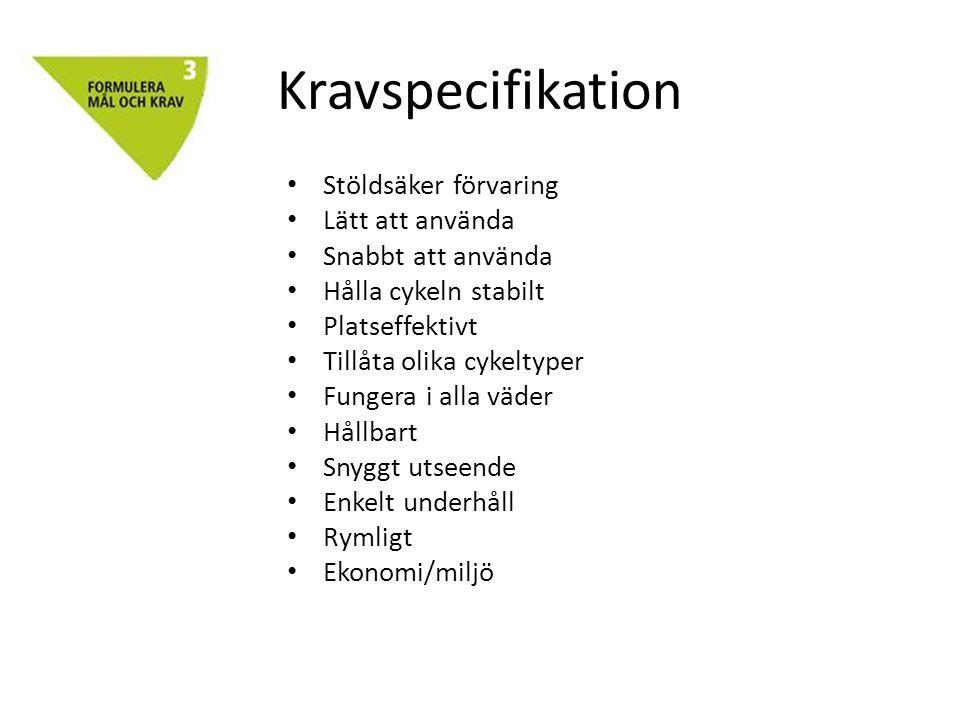 Kravspecifikation • Stöldsäker förvaring • Lätt att använda • Snabbt att använda • Hålla cykeln stabilt • Platseffektivt • Tillåta olika cykeltyper • Fungera i alla väder • Hållbart • Snyggt utseende • Enkelt underhåll • Rymligt • Ekonomi/miljö