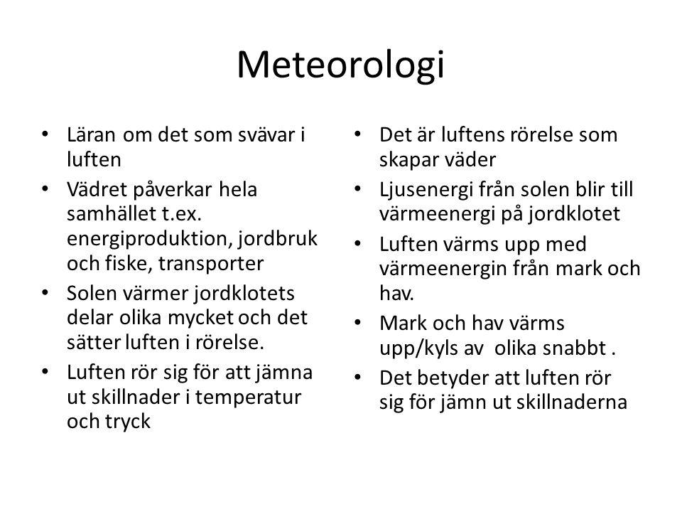 Meteorologi • Läran om det som svävar i luften • Vädret påverkar hela samhället t.ex. energiproduktion, jordbruk och fiske, transporter • Solen värmer