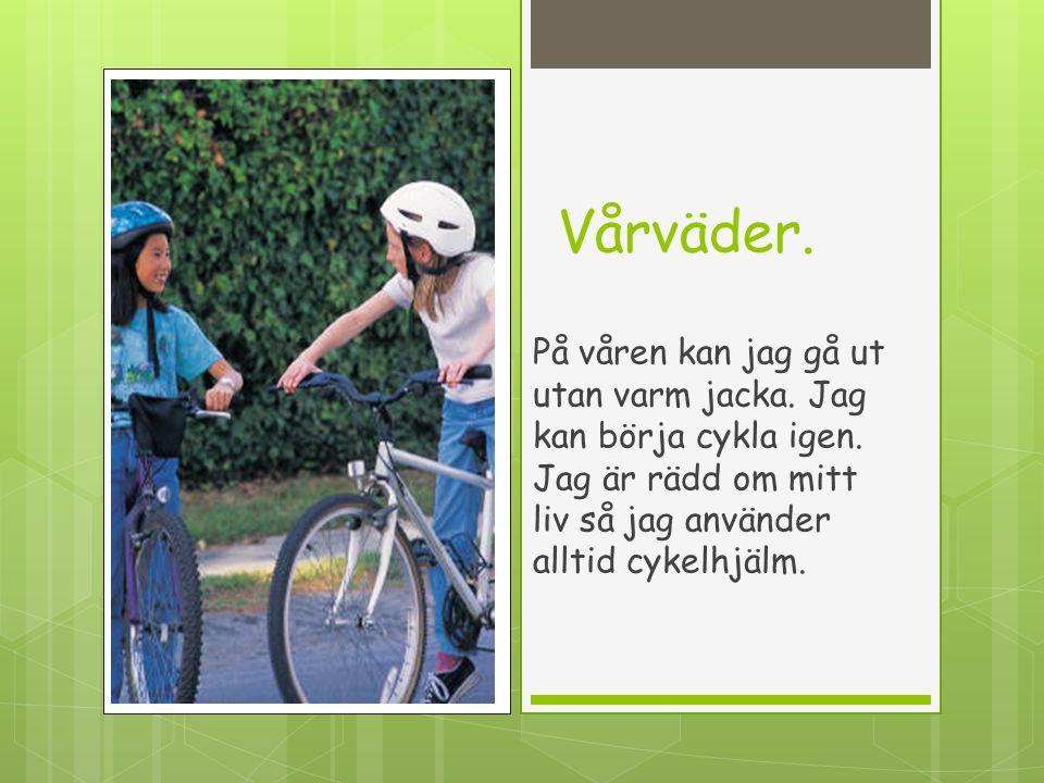 Vårväder. På våren kan jag gå ut utan varm jacka. Jag kan börja cykla igen. Jag är rädd om mitt liv så jag använder alltid cykelhjälm.