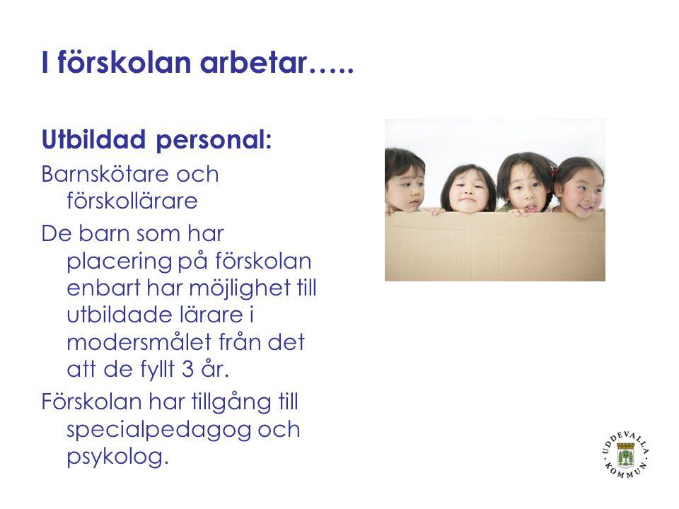 I förskolan arbetar….. Utbildad personal: Barnskötare och förskollärare De barn som har placering på förskolan enbart har möjlighet till utbildade lär