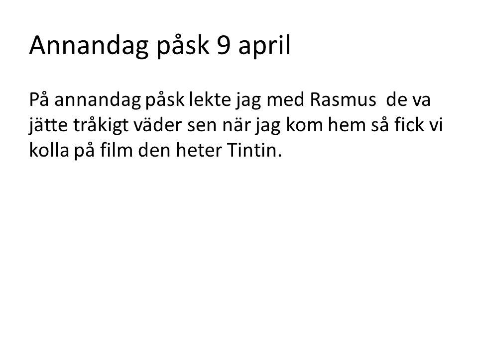 Annandag påsk 9 april På annandag påsk lekte jag med Rasmus de va jätte tråkigt väder sen när jag kom hem så fick vi kolla på film den heter Tintin.