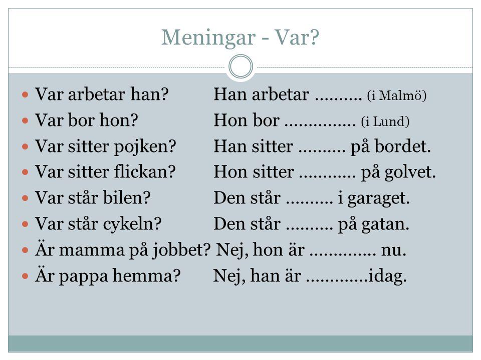 Meningar - Var?  Var arbetar han?Han arbetar ………. (i Malmö)  Var bor hon?Hon bor …………… (i Lund)  Var sitter pojken?Han sitter ………. på bordet.  Var