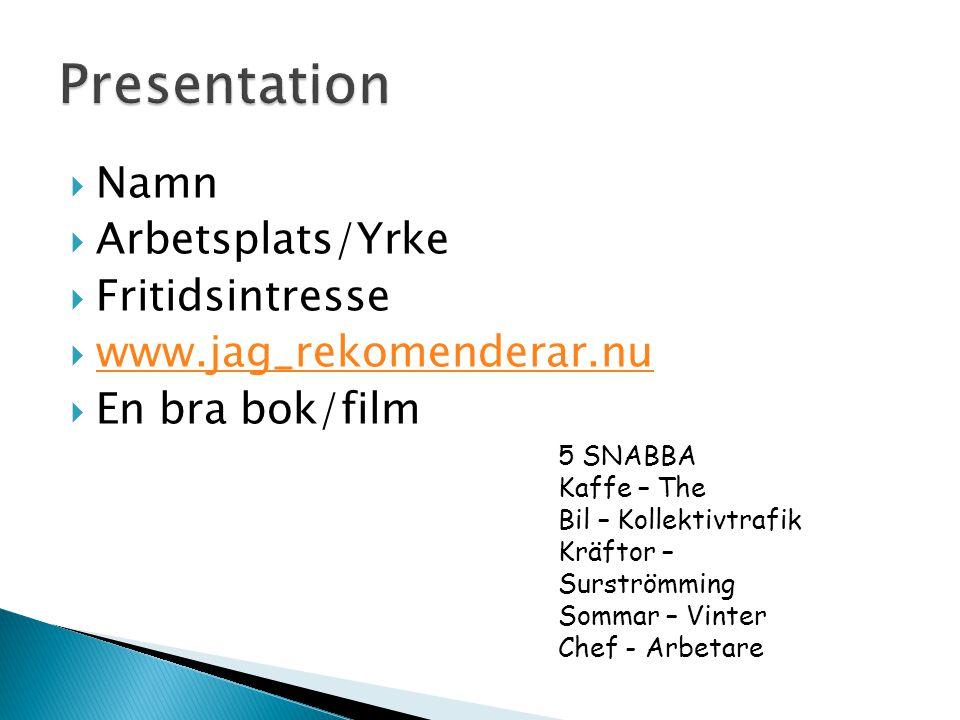  Namn  Arbetsplats/Yrke  Fritidsintresse  www.jag_rekomenderar.nu www.jag_rekomenderar.nu  En bra bok/film 5 SNABBA Kaffe – The Bil – Kollektivtrafik Kräftor – Surströmming Sommar – Vinter Chef - Arbetare
