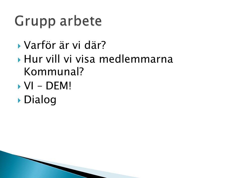  Varför är vi där  Hur vill vi visa medlemmarna Kommunal  VI – DEM!  Dialog