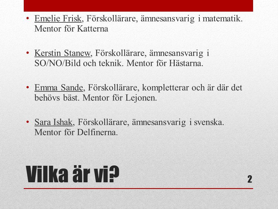 Vilka är vi? • Emelie Frisk, Förskollärare, ämnesansvarig i matematik. Mentor för Katterna • Kerstin Stanew, Förskollärare, ämnesansvarig i SO/NO/Bild